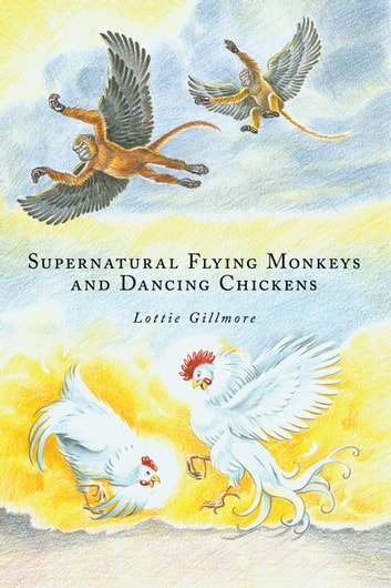 Supernatural Flying Monkeys and Dancing Chickens ebook by Lottie Gillmore