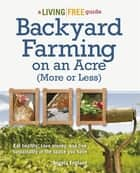 Backyard Farming on an Acre (More or Less) - Eat Healthy, Save Money, and Live Sustainably in the Space You Have ebook by Angela England