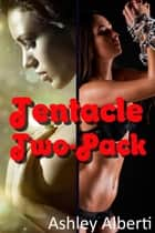 Tentacle Two-Pack (Two Tales of Tentacle Erotica) ebook by Ashley Alberti