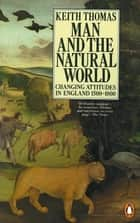 Man and the Natural World - Changing Attitudes in England 1500-1800 eBook by Keith Thomas