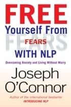 Free Yourself From Fears with NLP - Overcoming Anxiety and Living without Worry ebook by Joseph O'Connor
