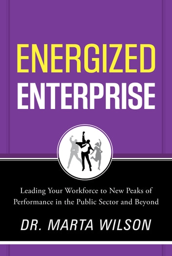 Energized Enterprise - Leading Your Workforce to New Peaks of Performance in the Public Sector and Beyond ebook by Marta Wilson
