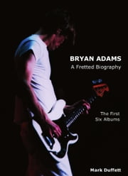 Bryan Adams: A Fretted Biography - The First Six Albums ebook by Mark Duffett