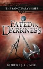 Fated in Darkness: The Sanctuary Series, Volume 5.5 ebook by Robert J. Crane