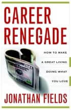 Career Renegade - How to Make a Great Living Doing What You Love ebook by Jonathan Fields