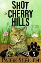 Shot in Cherry Hills - A Small-Town Cat Cozy Mystery ebook by Paige Sleuth