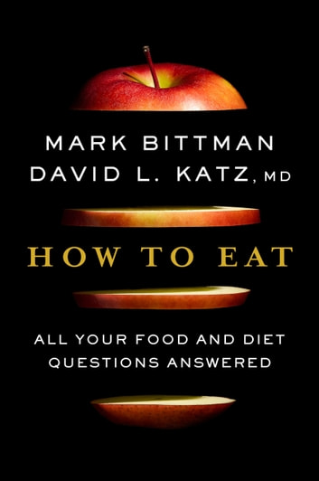 How to Eat - All Your Food and Diet Questions Answered ebook by Mark Bittman,David Katz