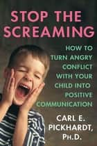 Stop the Screaming - How to Turn Angry Conflict With Your Child into Positive Communication ebook by Carl E. Pickhardt, Ph.D.