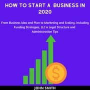 How to Start a Business in 2020 - From Business Idea and Plan to Marketing and Scaling. Including Funding Strategies, LLC & Legal Structure and Administration Tips audiobook by John Smith