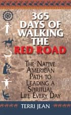 365 Days Of Walking The Red Road - The Native American Path to Leading a Spiritual Life Every Day ebook by Terri Jean