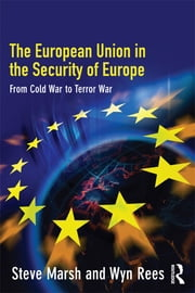 The European Union in the Security of Europe - From Cold War to Terror War ebook by Steve Marsh,Wyn Rees