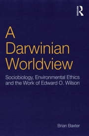 A Darwinian Worldview - Sociobiology, Environmental Ethics and the Work of Edward O. Wilson ebook by Brian Baxter
