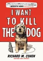I Want to Kill the Dog ebook by Richard M. Cohen
