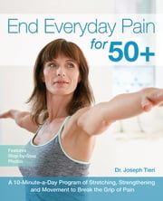 End Everyday Pain for 50+ - A 10-Minute-a-Day Program of Stretching, Strengthening and Movement to Break the Grip of Pain ebook by Dr. Joseph Tieri