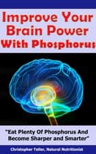 Improve Your Brain Power with Phosphorus: Eat Plenty of Phosphorus and Become Sharper and Smarter ebook by Christopher Teller