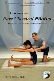 Discovering Pure Classical Pilates - Theory and Practice as Joseph Pilates Intended ebook by PETER FIASCA Ph.D.