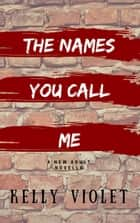 The Names You Call Me ebook by Kelly Violet