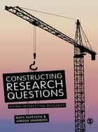 Constructing Research Questions - Doing Interesting Research ebook by Mats Alvesson, Jorgen Sandberg