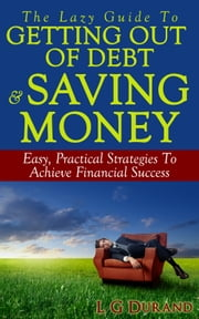 The Lazy Guide To Getting Out Of Debt & Saving Money - Easy, Practical Strategies To Achieve Financial Success ebook by L G Durand