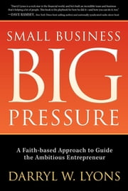 Small Business Big Pressure - A Faith-Based Approach to Guide the Ambitious Entrepreneur ebook by Darryl W. Lyons