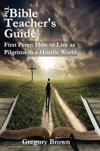 First Peter: How to Live as Pilgrims in a Hostile World - The Bible Teacher's Guide ebook by Gregory Brown