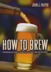 How to Brew: Everything You Need To Know To Brew Beer Right The First Time - Everything You Need To Know To Brew Beer Right The First Time ebook by John J Palmer