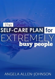 The Self-Care Plan for Extremely Busy People ebook by Angela Allen-Johnson