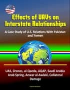 Effects of UAVs on Interstate Relationships: A Case Study of U.S. Relations With Pakistan and Yemen - UAS, Drones, al-Qaeda, AQAP, Saudi Arabia, Arab Spring, Anwar al-Awlaki, Collateral Damage ebook by Progressive Management