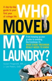 Who Moved My Laundry?: A day-by-day guide to your first year of college life ebook by Susan Fitzgerald,J. Lee Peters