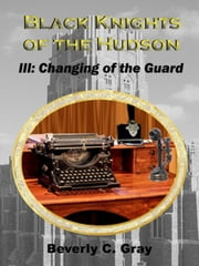 Black Knights of the Hudson Book III: Changing of the Guard ebook by Beverly C Gray