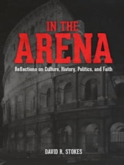 In the Arena: Reflections on Culture, History, Politics, and Faith ebook by David R. Stokes