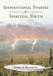 Inspirational Stories for Spiritual Youth ebook by Bobby A Boudreau