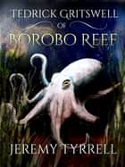 Tedrick Gritswell of Borobo Reef ebook by Jeremy Tyrrell