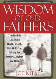 Wisdom of Our Fathers - Timeless Life Lessons on Health, Wealth, God, Golf, Fear, Fishing, Sex, Serenity, Laughter, and Hope ebook by Joe Kita