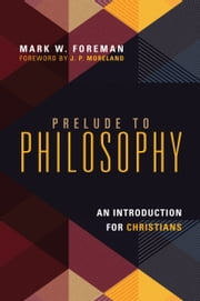 Prelude to Philosophy - An Introduction for Christians ebook by Mark W. Foreman,J. P. Moreland