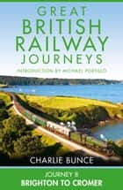 Journey 8: Brighton to Cromer (Great British Railway Journeys, Book 8) ebook by Charlie Bunce