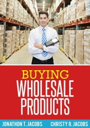 Buying Wholesale Products ebook by Jonathon T. Jacobs, Christy R. Jacobs