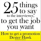 25 Things to Say to the Interviewer, to Get the Job You Want + How to Get a Promotion audiobook by Dexter Hawk, Tom Taylorson
