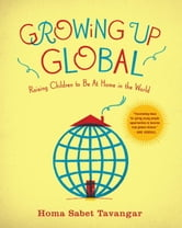 Growing Up Global - Raising Children to Be At Home in the World ebook by Homa Sabet Tavangar