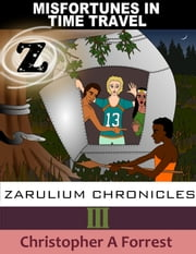 Zarulium Chronicles III: Misfortunes in Time Travel ebook by Christopher A Forrest