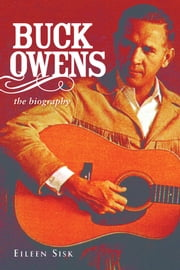 Buck Owens: The Biography - The Biography ebook by Eileen Sisk