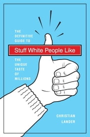 Stuff White People Like - A Definitive Guide to the Unique Taste of Millions ebook by Christian Lander