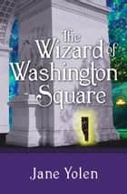 The Wizard of Washington Square ebook by Jane Yolen