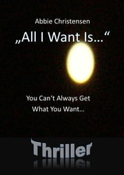 """All I Want Is..."" - You Can't Always Get What You Want - THRILLER ebook by Abbie Christensen"