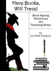 Have Books, Will Travel - Book Signing Adventures of a Travelling Writer ebook by Joe Cobb Crawford