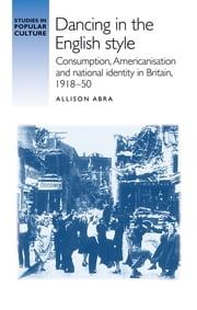 Dancing in the English style - Consumption, Americanisation, and national identity in Britain, 191850 ebook by Allison Abra