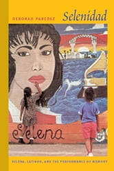 Selenidad - Selena, Latinos, and the Performance of Memory ebook by Deborah Paredez