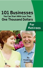 101 Businesses You Can Start With Less Than One Thousand Dollars: For Retirees ebook by Shepherd, Heather L