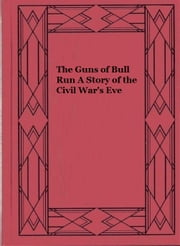 The Guns of Bull Run A Story of the Civil War's Eve ebook by Joseph A. Altsheler