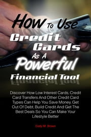 How To Use Credit Cards As A Powerful Financial Tool - Discover How Low Interest Cards, Credit Card Transfers And Other Credit Card Types Can Help You Save Money, Get Out Of Debt, Build Credit And Get The Best Deals So You Can Make Your Lifestyle Better ebook by Cody M. Brown